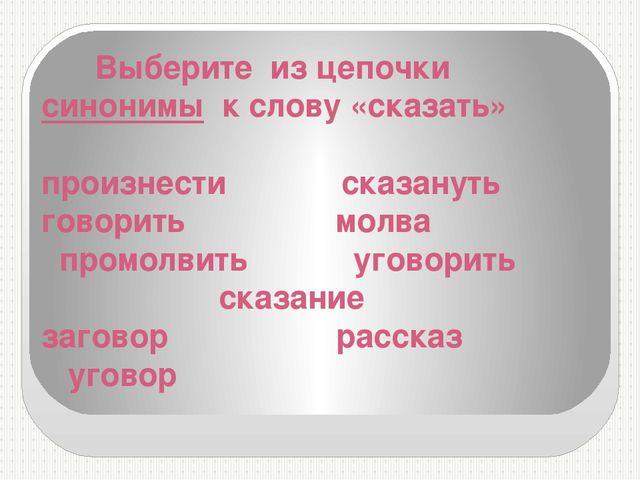 Выберите из цепочки синонимы к слову «сказать» произнести сказануть говорить...
