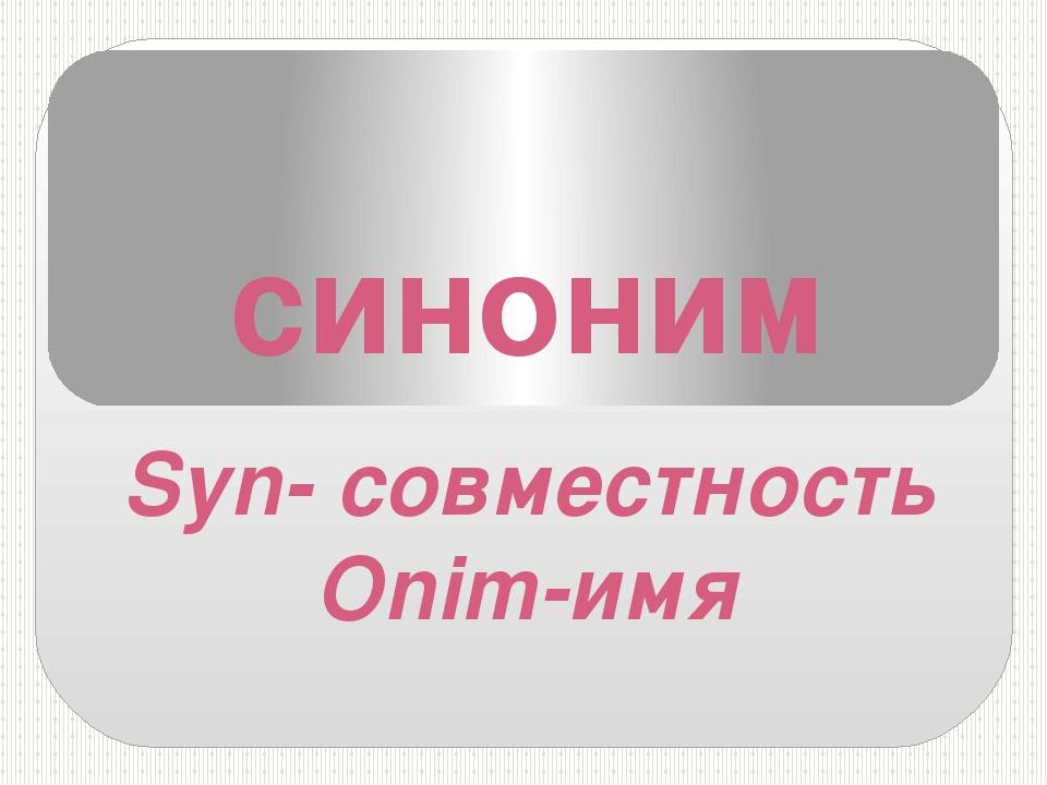 синоним Syn- совместность Onim-имя