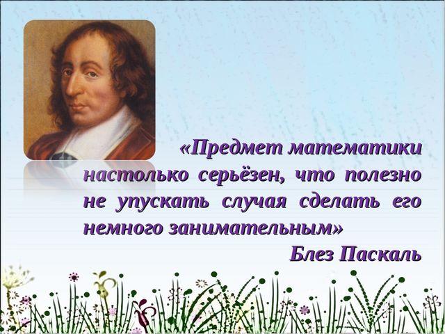 «Предмет математики настолько серьёзен, что полезно не упускать случая сдела...