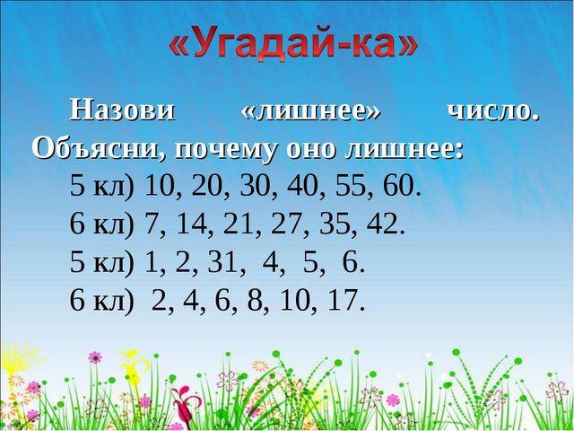 Назови «лишнее» число. Объясни, почему оно лишнее: 5 кл) 10, 20, 30, 40, 55,...