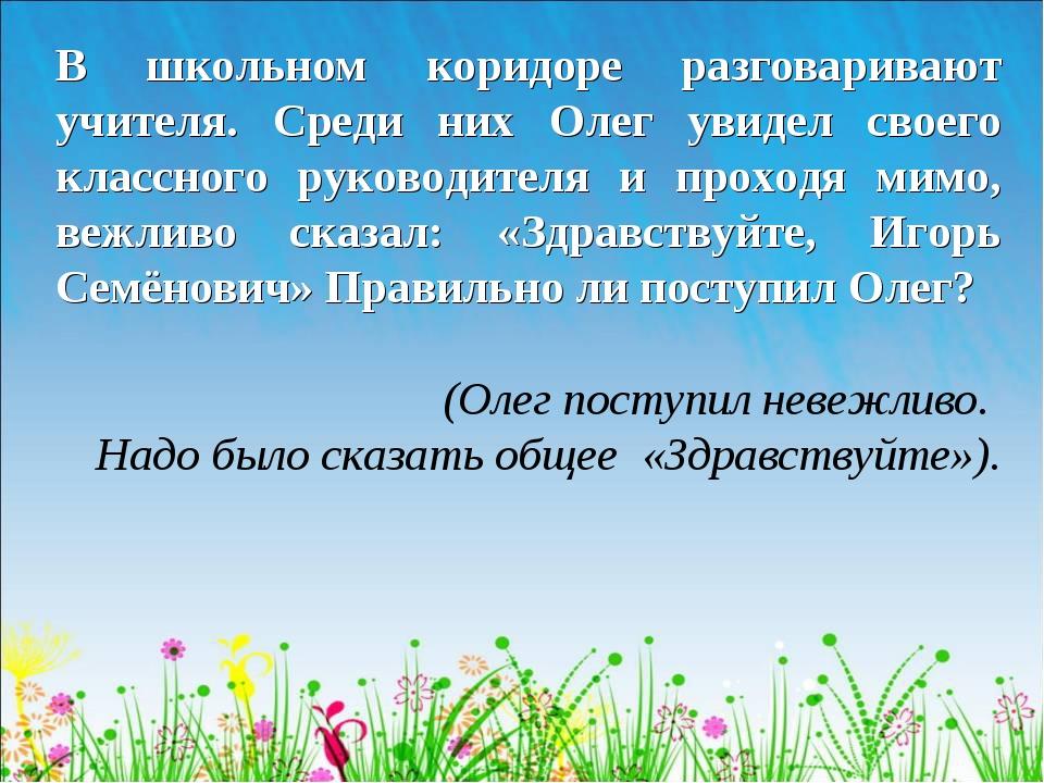 В школьном коридоре разговаривают учителя. Среди них Олег увидел своего класс...