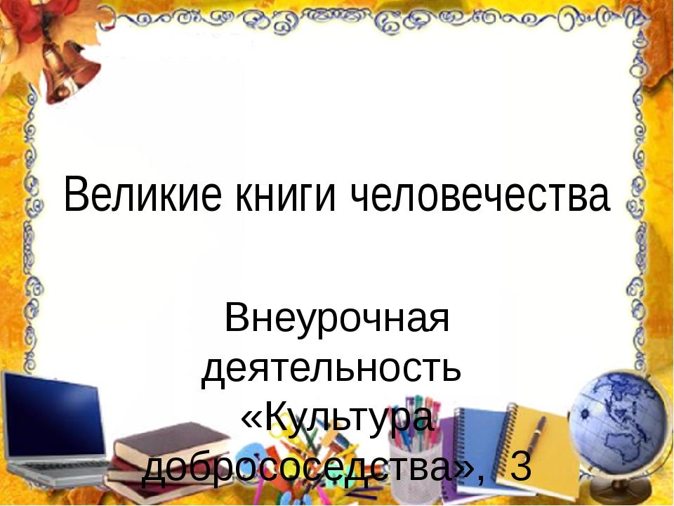 Великие книги человечества Внеурочная деятельность «Культура добрососедства»,...