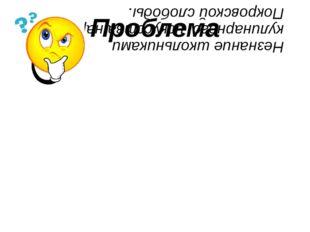Проблема Незнание школьниками кулинарного искусства народов Покровской слободы.