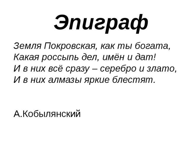 Эпиграф Земля Покровская, как ты богата, Какая россыпь дел, имён и дат! И в н...