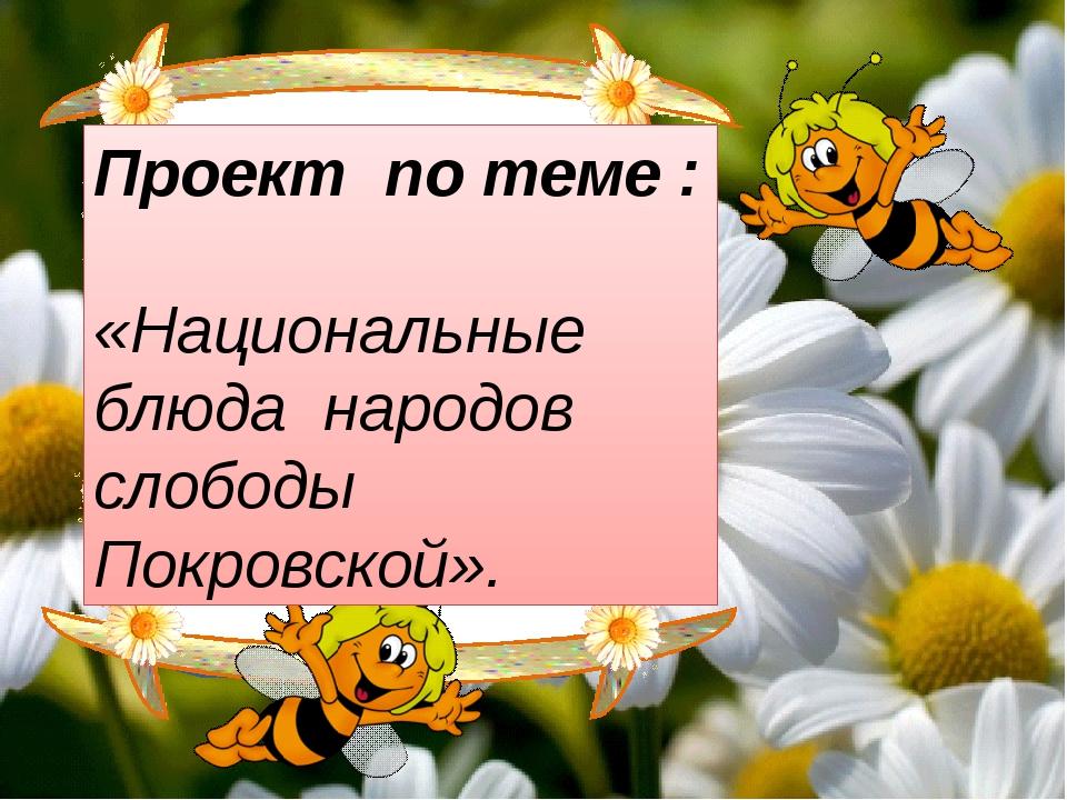 Проект по теме : «Национальные блюда народов слободы Покровской».