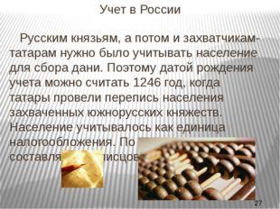 Учет в России Русским князьям, а потом и захватчикам-татарам нужно было учит