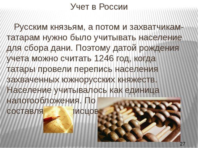 Учет в России Русским князьям, а потом и захватчикам-татарам нужно было учит...