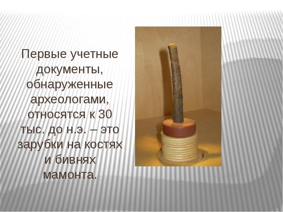 Первые учетные документы, обнаруженные археологами, относятся к 30 тыс. до н....