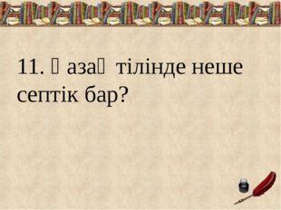 11. Қазақ тілінде неше септік бар?