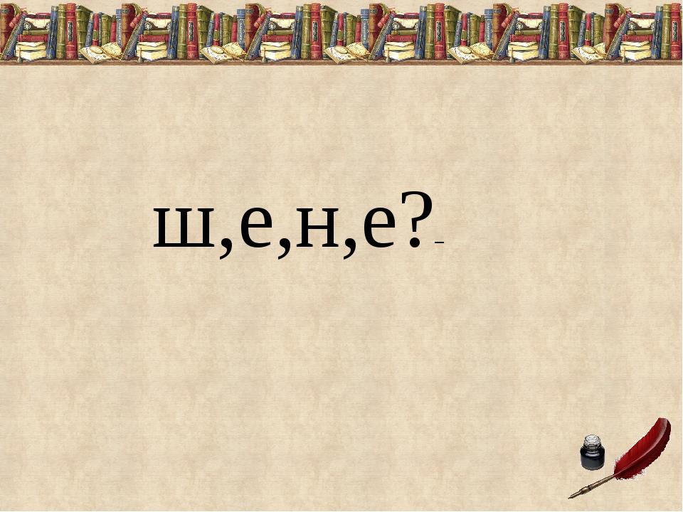 ш,е,н,е?–
