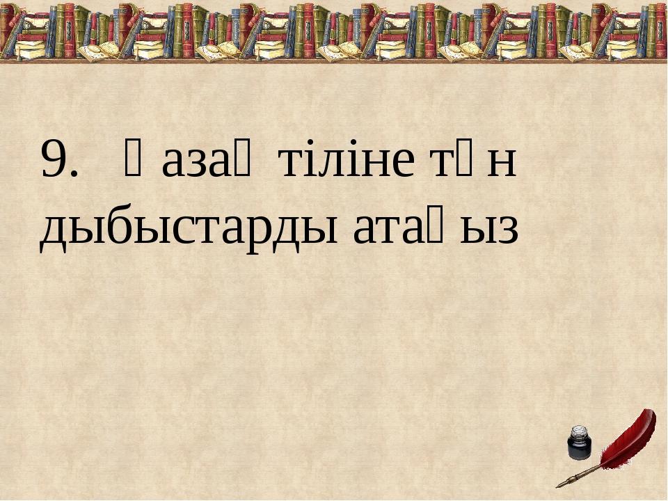 9.  Қазақ тіліне тән дыбыстарды атаңыз