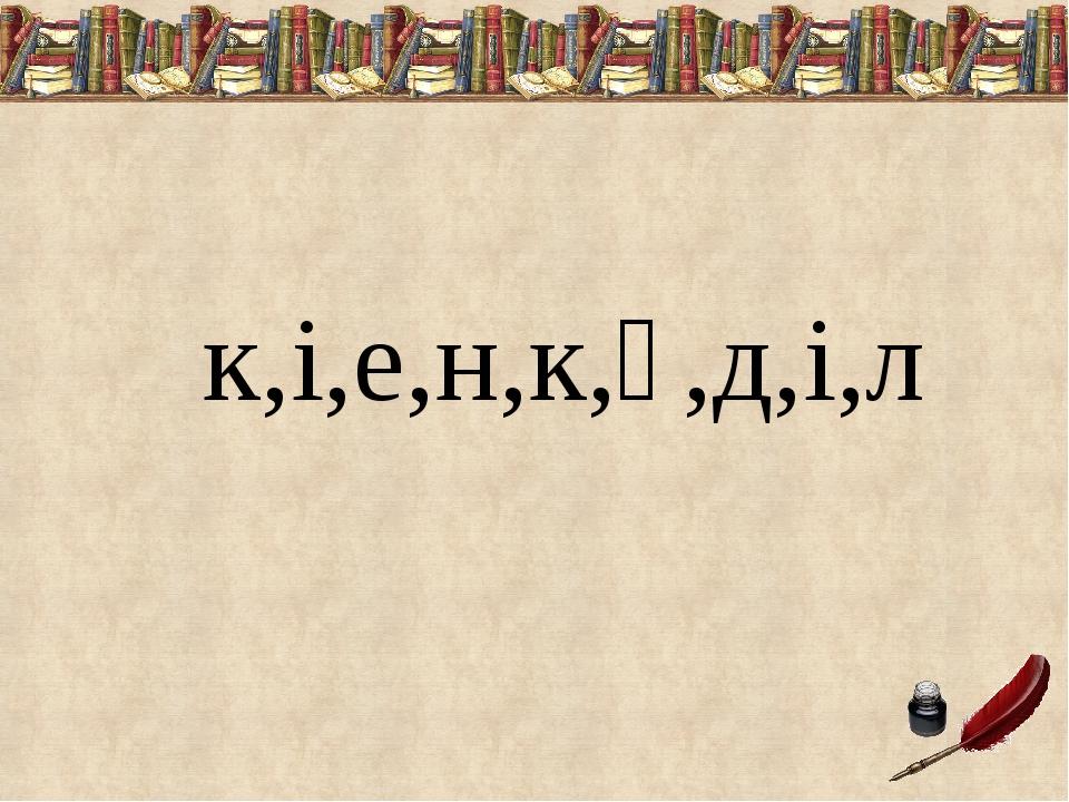 к,і,е,н,к,ү,д,і,л