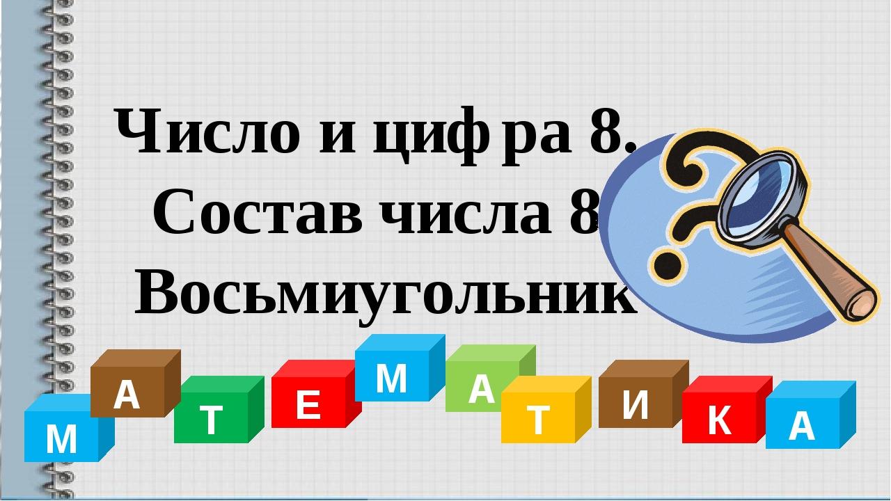 Т Е М А Т И К А М А Число и цифра 8. Состав числа 8. Восьмиугольник