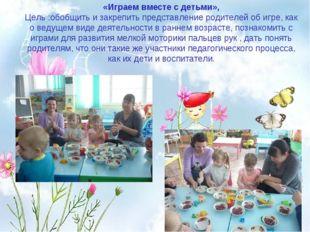 «Играем вместе с детьми», Цель :обобщить и закрепить представление родителей