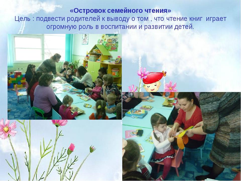 «Островок семейного чтения» Цель : подвести родителей к выводу о том , что чт...