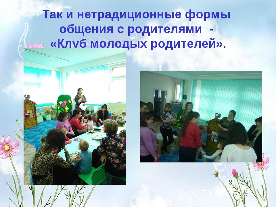 Так и нетрадиционные формы общения с родителями - «Клуб молодых родителей».