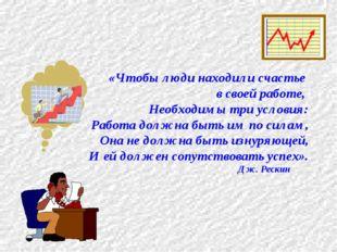 «Чтобы люди находили счастье в своей работе, Необходимы три условия: Работа д
