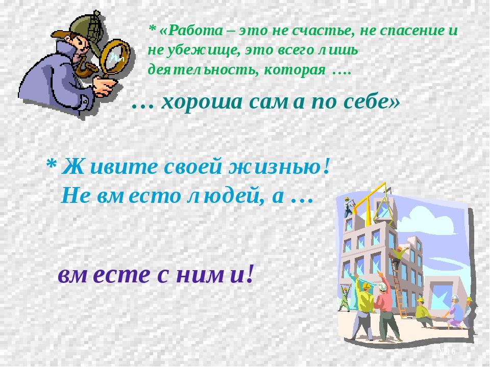 * «Работа – это не счастье, не спасение и не убежище, это всего лишь деятельн...