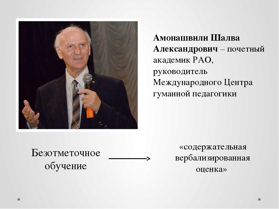 Амонашвили Шалва Александрович– почетный академик РАО, руководитель Междунар...