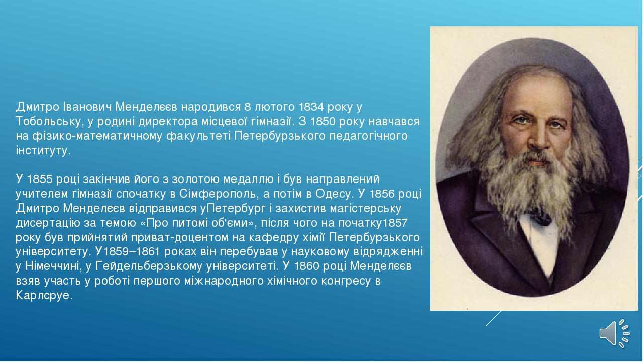 Дмитро Іванович Менделєєв народився 8 лютого 1834 року у Тобольську, у родин...