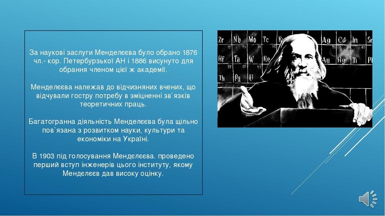 За наукові заслуги Менделєєва було обрано 1876 чл.- кор. Петербурзької АН і 1...
