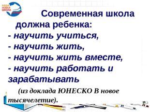 Современная школа должна ребенка: - научить учиться, - научить жить, - научи