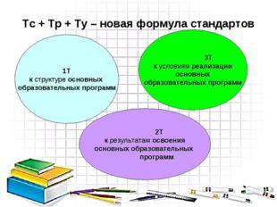 Тс + Тр + Ту – новая формула стандартов 1Т к структуре основных образовательн