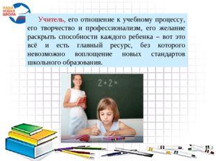 Учитель, его отношение к учебному процессу, его творчество и профессионализм,