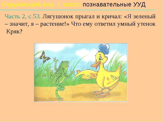 Окружающий мир, 1 класс: познавательные УУД Часть 2, с.53. Лягушонок прыгал и...