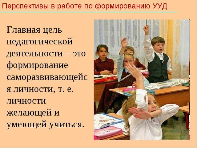 Перспективы в работе по формированию УУД Главная цель педагогической деятель...