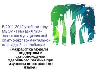 В 2011-2012 учебном году МБОУ «Гимназия №8» является муниципальной опытно-экс