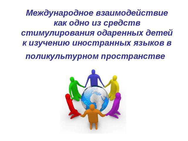 Международное взаимодействие как одно из средств стимулирования одаренных дет...