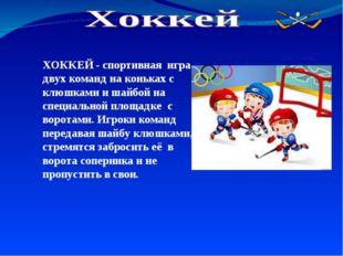 ХОККЕЙ - спортивная игра двух команд на коньках с клюшками и шайбой на специа