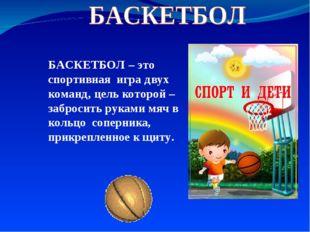БАСКЕТБОЛ – это спортивная игра двух команд, цель которой – забросить руками