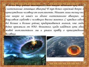 В 20-ом веке учёные заинтересовались таким явлением как НЛО ( неопознанные ле