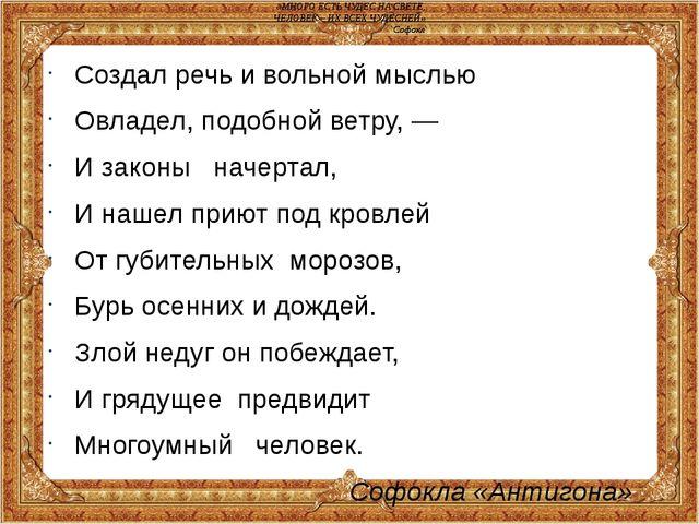 Создал речь и вольной мыслью Овладел, подобной ветру, — И законы начертал, И...