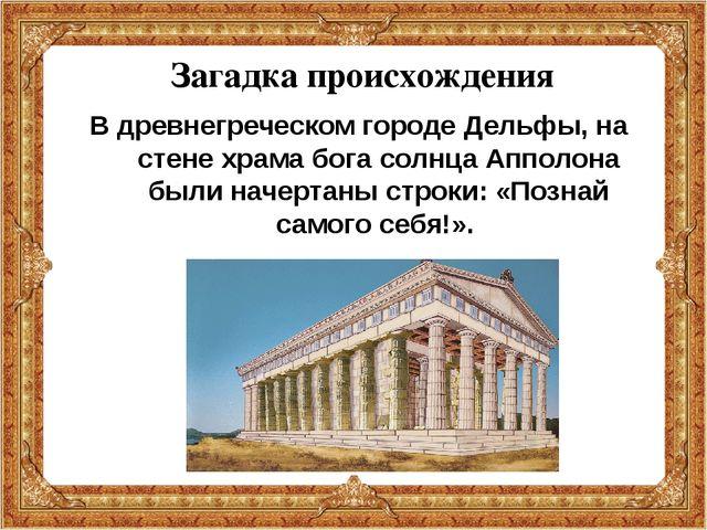 Загадка происхождения В древнегреческом городе Дельфы, на стене храма бога со...