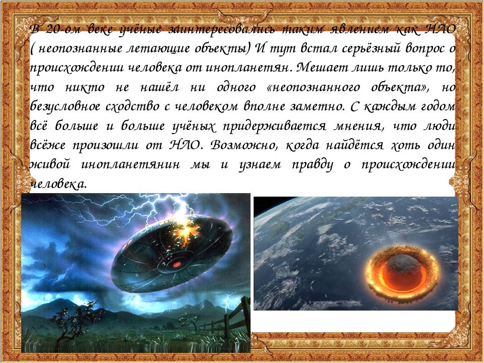 В 20-ом веке учёные заинтересовались таким явлением как НЛО ( неопознанные ле...