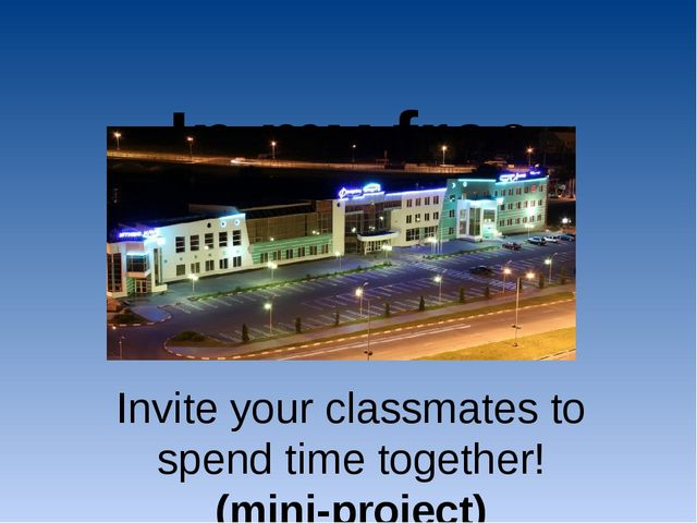 In my free time… Invite your classmates to spend time together! (mini-project)
