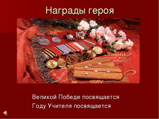 Награды героя Великой Победе посвящается Году Учителя посвящается