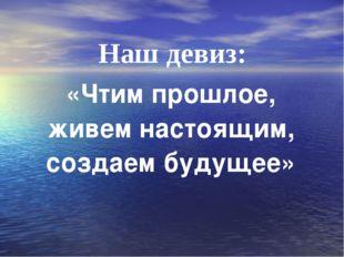 Наш девиз: «Чтим прошлое, живем настоящим, создаем будущее»