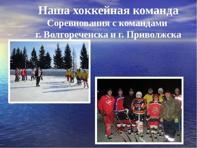 Наша хоккейная команда Соревнования с командами г. Волгореченска и г. Приволж...
