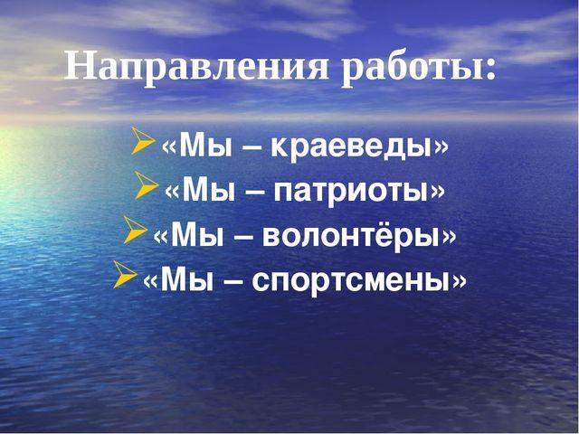 Направления работы: «Мы – краеведы» «Мы – патриоты» «Мы – волонтёры» «Мы – сп...