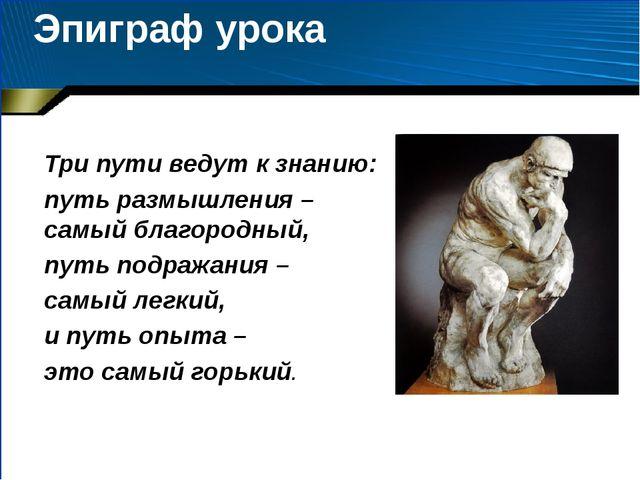Эпиграф урока Три пути ведут к знанию: путь размышления – самый благородный,...