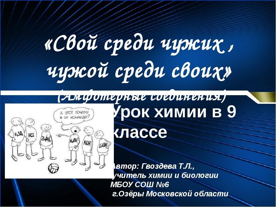 «Свой среди чужих , чужой среди своих» (Амфотерные соединения) Урок химии в 9...