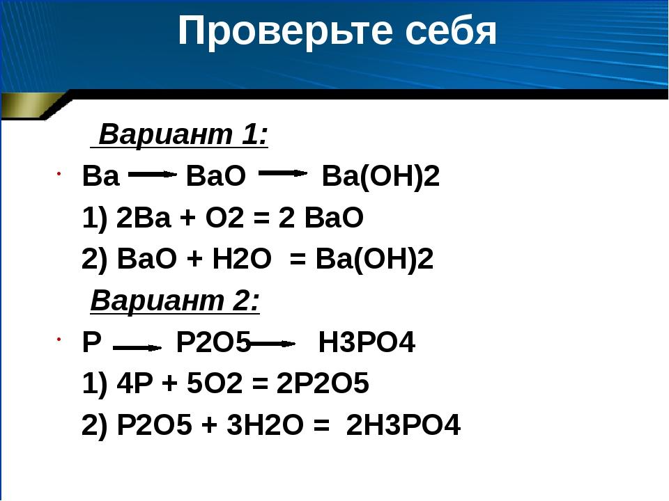 Проверьте себя Вариант 1: Ва ВаО Ва(ОН)2 1) 2Ва + О2 = 2 ВаО 2) ВаО + Н2О = В...