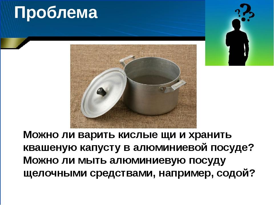 Проблема Можно ли варить кислые щи и хранить квашеную капусту в алюминиевой п...