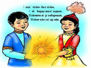 Қазақ тілім- бал тілім, Өзің барда шалқыдым. Тілімнен нәр табармын, Тіліме кі