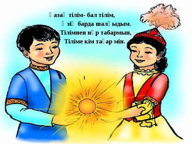 Қазақ тілім- бал тілім, Өзің барда шалқыдым. Тілімнен нәр табармын, Тіліме кі...