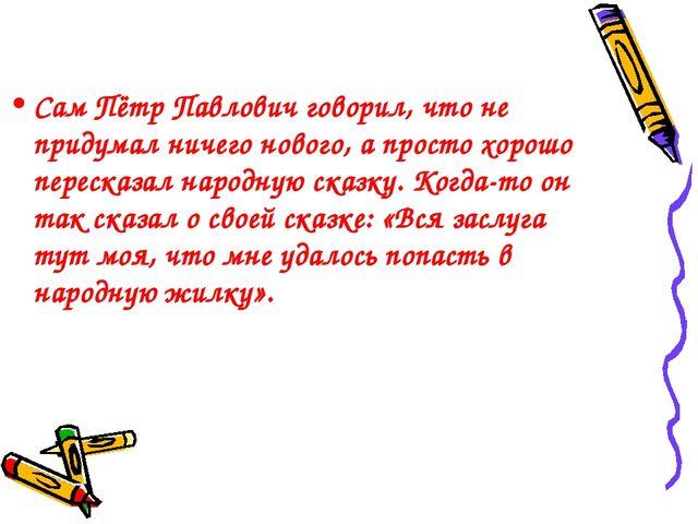 Сам Пётр Павлович говорил, что не придумал ничего нового, а просто хорошо пер...